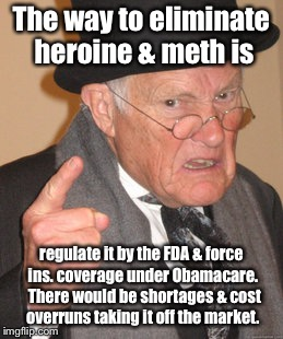Drug problem solved | The way to eliminate heroine & meth is regulate it by the FDA & force ins. coverage under Obamacare.  There would be shortages & cost overru | image tagged in memes,back in my day,drugs,obamacare,fda,regulate | made w/ Imgflip meme maker