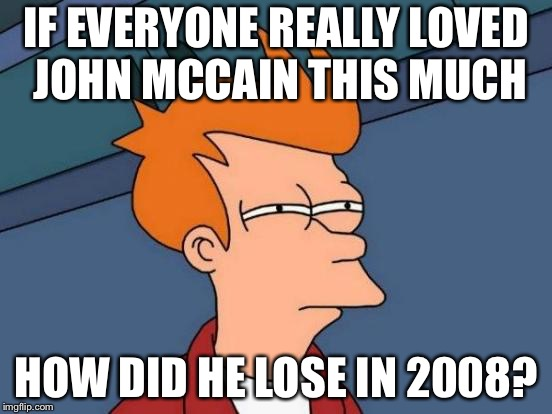 Hmmm | IF EVERYONE REALLY LOVED JOHN MCCAIN THIS MUCH HOW DID HE LOSE IN 2008? | image tagged in memes,futurama fry,john mccain,democrats | made w/ Imgflip meme maker