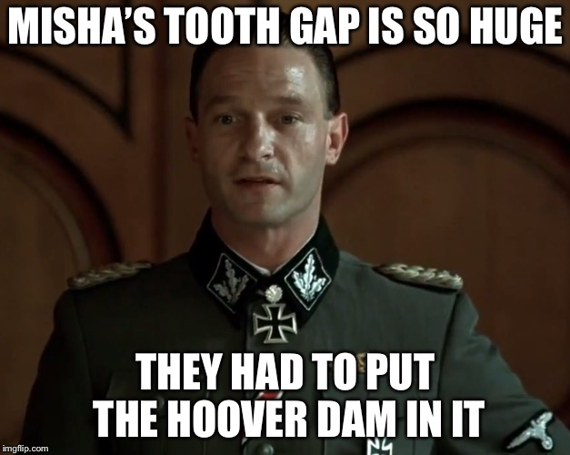 MISHA'S TOOTH GAP IS SO HUGE THEY HAD TO PUT THE HOOVER DAM IN IT | made w/ Imgflip meme maker