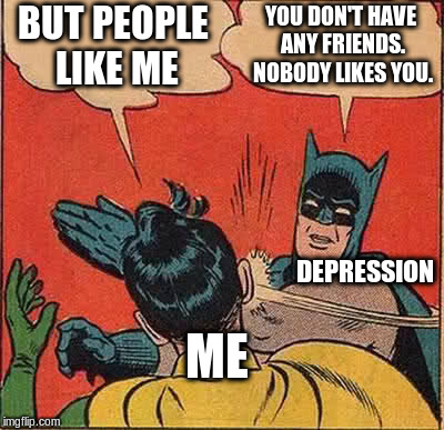 Batman Slapping Robin Meme | BUT PEOPLE LIKE ME YOU DON'T HAVE ANY FRIENDS. NOBODY LIKES YOU. ME DEPRESSION | image tagged in memes,batman slapping robin | made w/ Imgflip meme maker