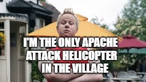 I'M THE ONLY APACHE ATTACK HELICOPTER IN THE VILLAGE | made w/ Imgflip meme maker
