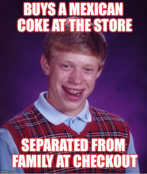 Bad luck Grocery  | BUYS A MEXICAN COKE AT THE STORE SEPARATED FROM FAMILY AT CHECKOUT | image tagged in memes,bad luck brian,political,conservative,coke,donald trump | made w/ Imgflip meme maker