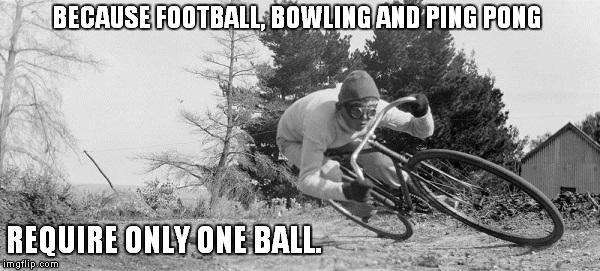 because football, bowling and ping pong require only one ball | BECAUSE FOOTBALL, BOWLING AND PING PONG REQUIRE ONLY ONE BALL. | image tagged in cycling,biking,bicycle | made w/ Imgflip meme maker