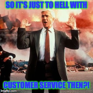 SO IT'S JUST TO HELL WITH CUSTOMER SERVICE THEN?! | made w/ Imgflip meme maker