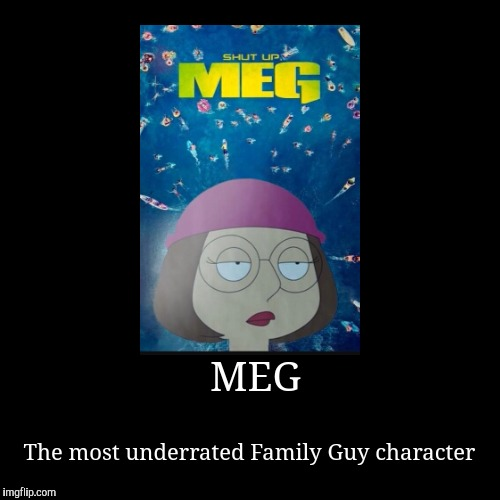 I got the image from Reddit | MEG | The most underrated Family Guy character | image tagged in funny,demotivationals,meg,reddit,family guy,oh wow are you actually reading these tags | made w/ Imgflip demotivational maker