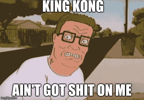 King Kong Ain't Got Shit On Me | KING KONG AIN'T GOT SHIT ON ME | image tagged in angry hank hill,king kong,training day,hank hill | made w/ Imgflip meme maker