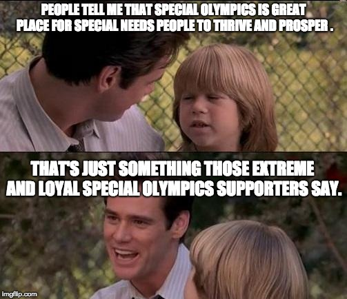 Sometimes, it's Best to Avoid What Extreme or Loyal Supporters say | PEOPLE TELL ME THAT SPECIAL OLYMPICS IS GREAT PLACE FOR SPECIAL NEEDS PEOPLE TO THRIVE AND PROSPER . THAT'S JUST SOMETHING THOSE EXTREME AND | image tagged in memes,thats just something x say,special olympics,extreme,loyal,supporters | made w/ Imgflip meme maker