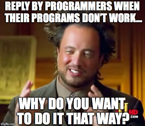 Ancient Aliens | REPLY BY PROGRAMMERS WHEN THEIR PROGRAMS DON'T WORK… WHY DO YOU WANT TO DO IT THAT WAY? | image tagged in memes,ancient aliens,programmers,tech support,technology | made w/ Imgflip meme maker