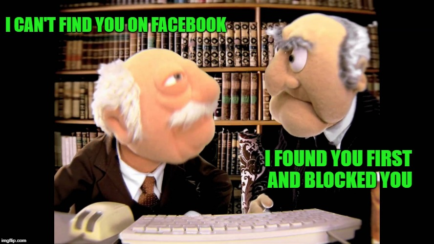 facebook |  I CAN'T FIND YOU ON FACEBOOK; I FOUND YOU FIRST AND BLOCKED YOU | image tagged in grumpy old men,muppets | made w/ Imgflip meme maker