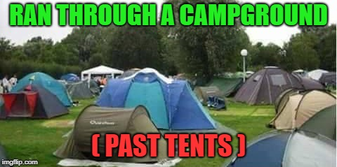 campground grammer | RAN THROUGH A CAMPGROUND ( PAST TENTS ) | image tagged in tents,past,campground | made w/ Imgflip meme maker