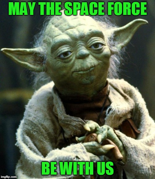 I think putting together a Space Force is a great idea... and long overdue! | MAY THE SPACE FORCE BE WITH US | image tagged in memes,star wars yoda,space,space force,trump,awesome | made w/ Imgflip meme maker