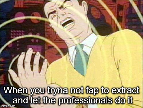 must not fap | When you tryna not fap to extract and let the professionals do it | image tagged in must not fap | made w/ Imgflip meme maker