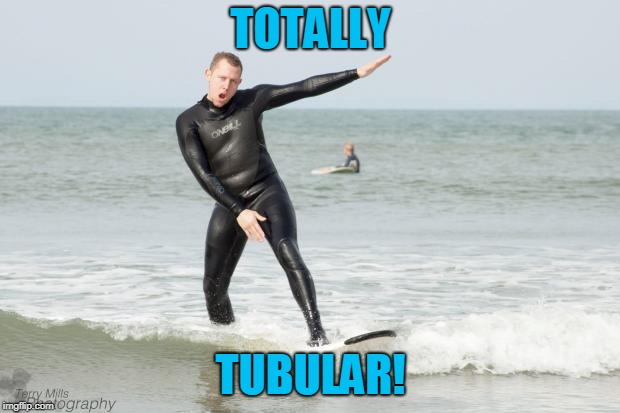 surferterry | TOTALLY TUBULAR! | image tagged in surferterry | made w/ Imgflip meme maker