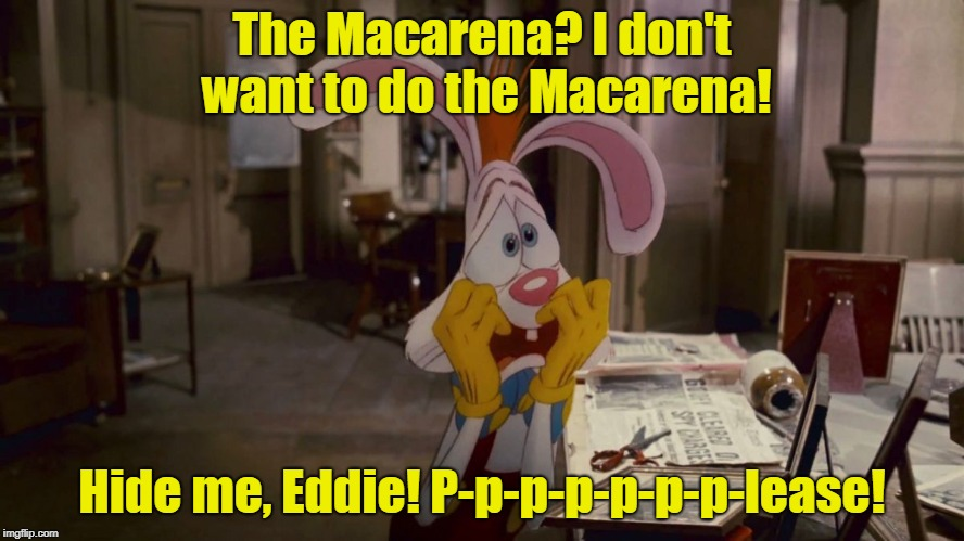 Roger Rabbit | The Macarena? I don't want to do the Macarena! Hide me, Eddie! P-p-p-p-p-p-p-lease! | image tagged in roger rabbit | made w/ Imgflip meme maker