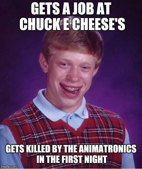 Bad Luck Brian | GETS A JOB AT CHUCK E CHEESE'S GETS KILLED BY THE ANIMATRONICS IN THE FIRST NIGHT | image tagged in memes,bad luck brian,chuck e cheese,fnaf | made w/ Imgflip meme maker