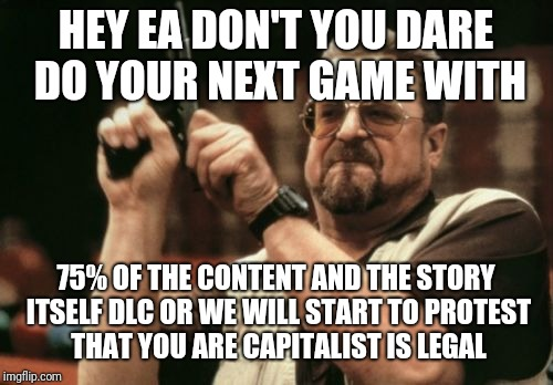 Am I The Only One Around Here Meme | HEY EA DON'T YOU DARE DO YOUR NEXT GAME WITH 75% OF THE CONTENT AND THE STORY ITSELF DLC OR WE WILL START TO PROTEST THAT YOU ARE CAPITALIST | image tagged in memes,am i the only one around here | made w/ Imgflip meme maker