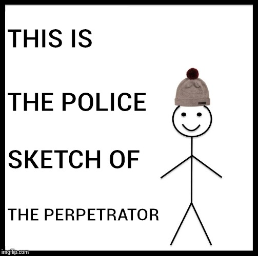 Be Like Bill Meme | THIS IS THE POLICE SKETCH OF THE PERPETRATOR | image tagged in memes,be like bill | made w/ Imgflip meme maker