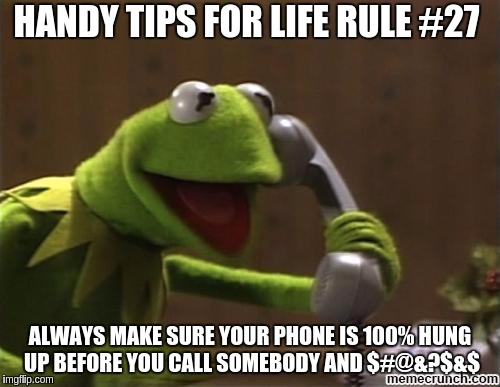 Insert your own curse word here | HANDY TIPS FOR LIFE RULE #27 ALWAYS MAKE SURE YOUR PHONE IS 100% HUNG UP BEFORE YOU CALL SOMEBODY AND $#@&?$&$ | image tagged in kermit,funny,helpful tips | made w/ Imgflip meme maker