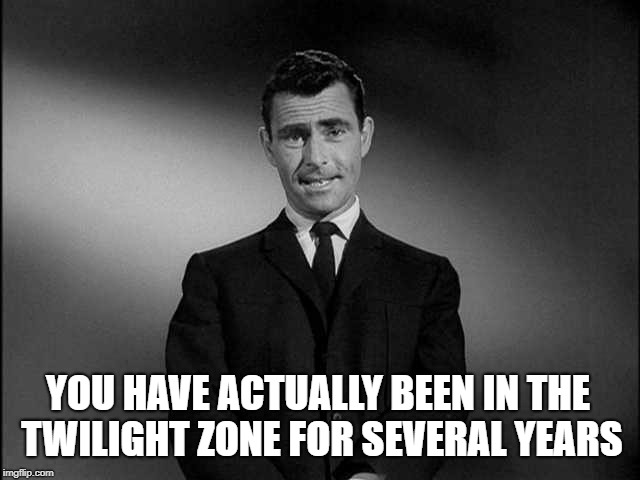 rod serling twilight zone | YOU HAVE ACTUALLY BEEN IN THE TWILIGHT ZONE FOR SEVERAL YEARS | image tagged in rod serling twilight zone,what year is it,time travel,the great awakening,ill just wait here,meanwhile on imgflip | made w/ Imgflip meme maker