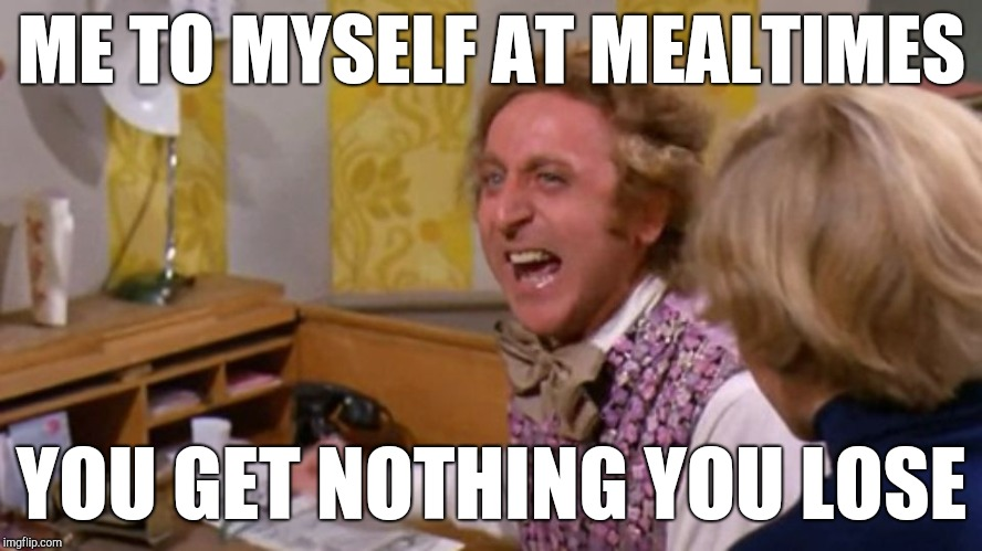 Determined dieter | ME TO MYSELF AT MEALTIMES YOU GET NOTHING YOU LOSE | image tagged in good day sir,dieting | made w/ Imgflip meme maker