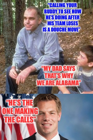 "Get A Life  | ""CALLING YOUR BUDDY TO SEE HOW HE'S DOING AFTER HIS TEAM LOSES IS A DOUCHE MOVE"" ""MY DAD SAYS THAT'S WHY WE ARE ALABAMA"" ""HE'S THE ONE MAKIN 
