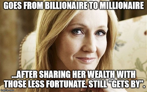 "jk rowling | GOES FROM BILLIONAIRE TO MILLIONAIRE ...AFTER SHARING HER WEALTH WITH THOSE LESS FORTUNATE. STILL ""GETS BY"". 