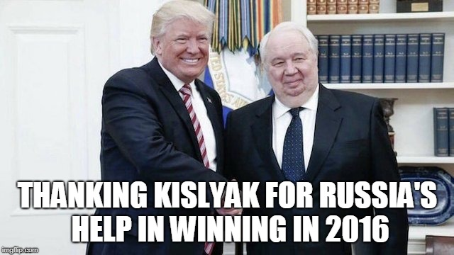 Thanking Kislyak for Russia's help in winning in 2016 | THANKING KISLYAK FOR RUSSIA'S HELP IN WINNING IN 2016 | image tagged in russian owned,russia,sergey kislyak,trump,oval office | made w/ Imgflip meme maker