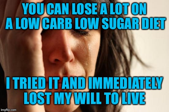 Ugh! There's got to be a better way... | YOU CAN LOSE A LOT ON A LOW CARB LOW SUGAR DIET I TRIED IT AND IMMEDIATELY LOST MY WILL TO LIVE | image tagged in memes,first world problems,diets suck | made w/ Imgflip meme maker