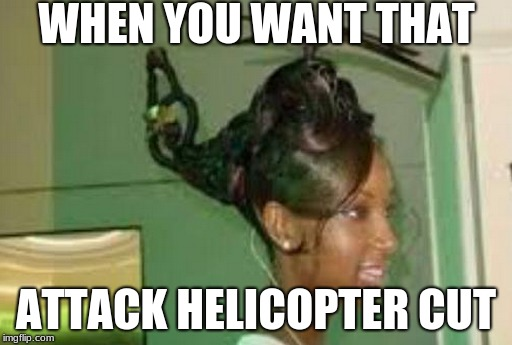 WHEN YOU WANT THAT ATTACK HELICOPTER CUT | image tagged in attack helicopter | made w/ Imgflip meme maker