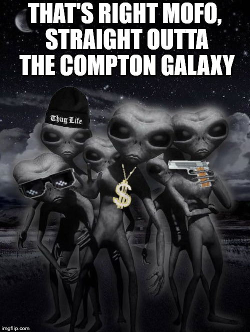 alien week,aliens,memes | THAT'S RIGHT MOFO, STRAIGHT OUTTA THE COMPTON GALAXY | image tagged in alien week,aliens,memes | made w/ Imgflip meme maker