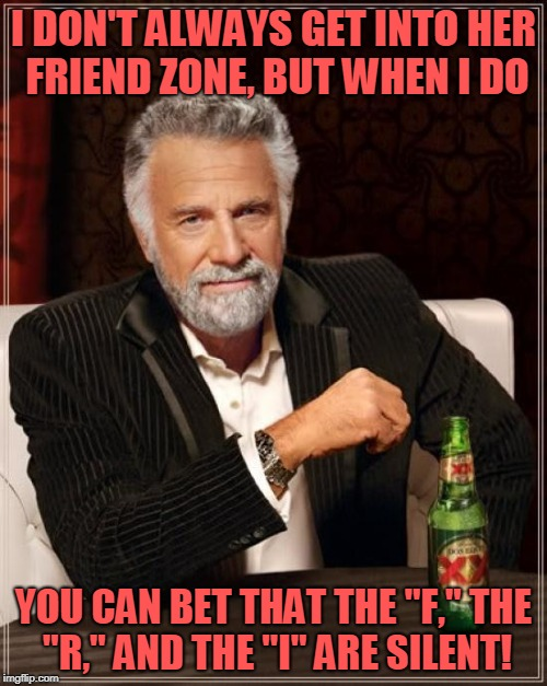 "Every time he makes a pass - it's a touchdown! (̶◉͛‿◉̶) | I DON'T ALWAYS GET INTO HER FRIEND ZONE, BUT WHEN I DO YOU CAN BET THAT THE ""F,"" THE ""R,"" AND THE ""I"" ARE SILENT! 