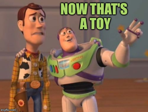 X, X Everywhere Meme | NOW THAT'S A TOY | image tagged in memes,x x everywhere | made w/ Imgflip meme maker