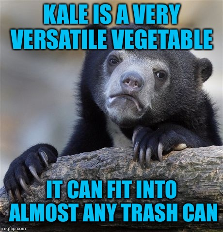 Confession Bear Meme | KALE IS A VERY VERSATILE VEGETABLE IT CAN FIT INTO ALMOST ANY TRASH CAN | image tagged in memes,confession bear | made w/ Imgflip meme maker