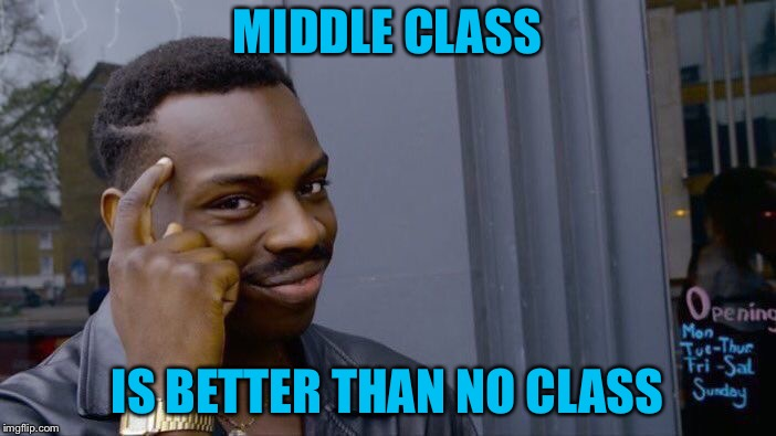Roll Safe Think About It Meme | MIDDLE CLASS IS BETTER THAN NO CLASS | image tagged in memes,roll safe think about it | made w/ Imgflip meme maker