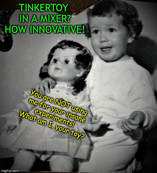 Cheery tot and bored doll | TINKERTOY IN A MIXER? HOW INNOVATIVE! You are NOT using me for your insane experiments! What am I, your toy? | image tagged in cheery tot and bored doll | made w/ Imgflip meme maker