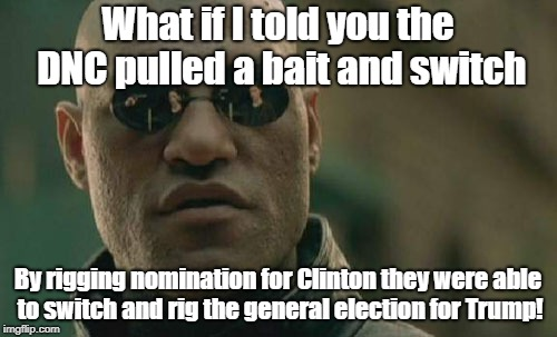 Morpheus notices the obvious | What if I told you the DNC pulled a bait and switch By rigging nomination for Clinton they were able to switch and rig the general election  | image tagged in memes,matrix morpheus,donald trump,hillary clinton,politics,rigged elections | made w/ Imgflip meme maker
