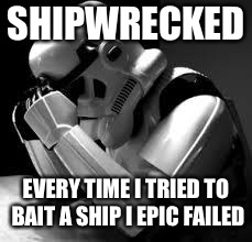 Crying stormtrooper | SHIPWRECKED EVERY TIME I TRIED TO BAIT A SHIP I EPIC FAILED | image tagged in crying stormtrooper | made w/ Imgflip meme maker