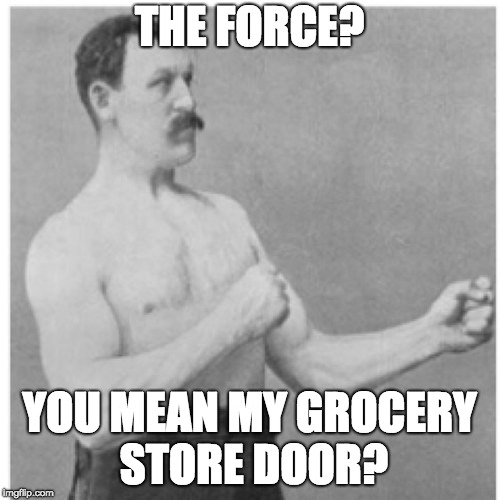 THE FORCE? YOU MEAN MY GROCERY STORE DOOR? | image tagged in memes,overly manly man | made w/ Imgflip meme maker