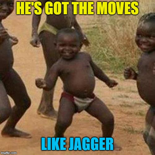 Third World Success Kid Meme | HE'S GOT THE MOVES LIKE JAGGER | image tagged in memes,third world success kid | made w/ Imgflip meme maker