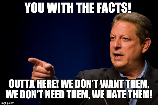 al gore troll | YOU WITH THE FACTS! OUTTA HERE! WE DON'T WANT THEM, WE DON'T NEED THEM, WE HATE THEM! | image tagged in al gore troll | made w/ Imgflip meme maker