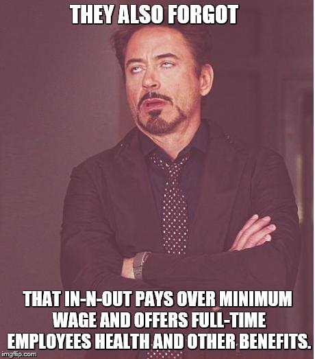 Face You Make Robert Downey Jr Meme | THEY ALSO FORGOT THAT IN-N-OUT PAYS OVER MINIMUM WAGE AND OFFERS FULL-TIME EMPLOYEES HEALTH AND OTHER BENEFITS. | image tagged in memes,face you make robert downey jr | made w/ Imgflip meme maker