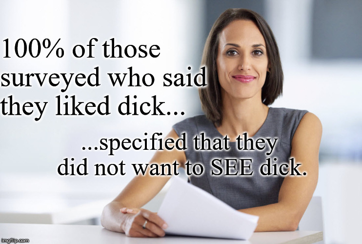 Successful businesswoman | 100% of those surveyed who said they liked dick... ...specified that they did not want to SEE dick. | image tagged in successful businesswoman | made w/ Imgflip meme maker
