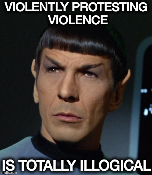 Some people would kill for peace ? |  VIOLENTLY PROTESTING VIOLENCE; IS TOTALLY ILLOGICAL | image tagged in spock,give peace a chance,party of hate,democrats,respect,all lives matter | made w/ Imgflip meme maker