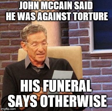 Maury Lie Detector | JOHN MCCAIN SAID HE WAS AGAINST TORTURE HIS FUNERAL SAYS OTHERWISE | image tagged in memes,maury lie detector | made w/ Imgflip meme maker