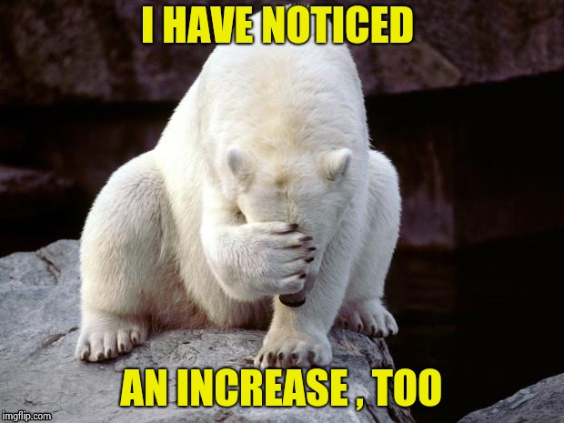 Polar Bear | I HAVE NOTICED AN INCREASE , TOO | image tagged in polar bear | made w/ Imgflip meme maker