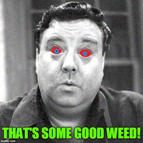 Don't Bogart that Joint, my Friend | THAT'S SOME GOOD WEED! | image tagged in vince vance,weed,marijuana,red eyee,jackie gleason,har-har har de har har-har | made w/ Imgflip meme maker