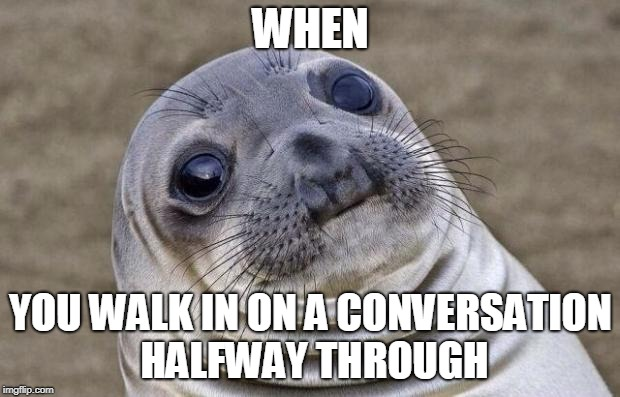 Awkward Moment Sealion Meme | WHEN YOU WALK IN ON A CONVERSATION HALFWAY THROUGH | image tagged in memes,awkward moment sealion | made w/ Imgflip meme maker