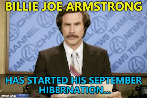Someone remember to wake him up on October 1st... :) | BILLIE JOE ARMSTRONG HAS STARTED HIS SEPTEMBER HIBERNATION... | image tagged in memes,ron burgundy,billie joe armstrong,green day,music | made w/ Imgflip meme maker