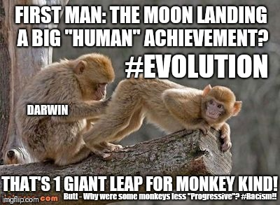 "#EVOLUTION #RACIST? FIRST MAN: MOON LANDING Darwin's #OriginOfFeces That's 1 Giant Leap for (Liberal/Progressive) Monkey-Kind!  | FIRST MAN: THE MOON LANDING A BIG ""HUMAN"" ACHIEVEMENT? THAT'S 1 GIANT LEAP FOR MONKEY KIND! #EVOLUTION Butt - Why were some monkeys less ""Pr 