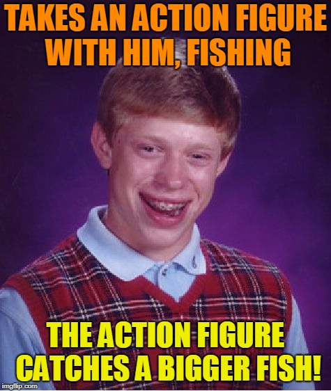 Bad Luck Brian Meme | TAKES AN ACTION FIGURE WITH HIM, FISHING THE ACTION FIGURE CATCHES A BIGGER FISH! | image tagged in memes,bad luck brian | made w/ Imgflip meme maker